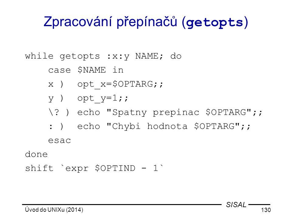 Úvod do UNIXu (2014) 130 SISAL Zpracování přepínačů ( getopts ) while getopts :x:y NAME; do case $NAME in x ) opt_x=$OPTARG;; y ) opt_y=1;; \? ) echo