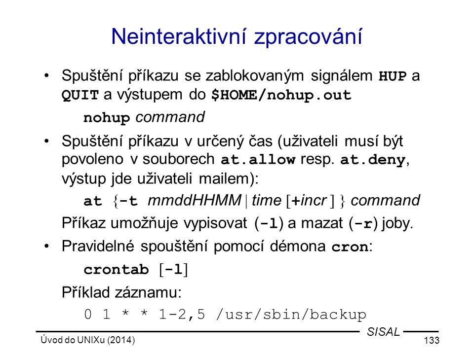 Úvod do UNIXu (2014) 133 SISAL Neinteraktivní zpracování Spuštění příkazu se zablokovaným signálem HUP a QUIT a výstupem do $HOME/nohup.out nohup comm