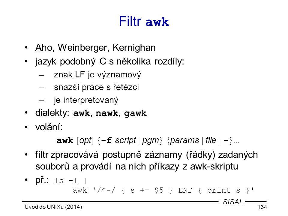 Úvod do UNIXu (2014) 134 SISAL Filtr awk Aho, Weinberger, Kernighan jazyk podobný C s několika rozdíly: –znak LF je významový –snazší práce s řetězci