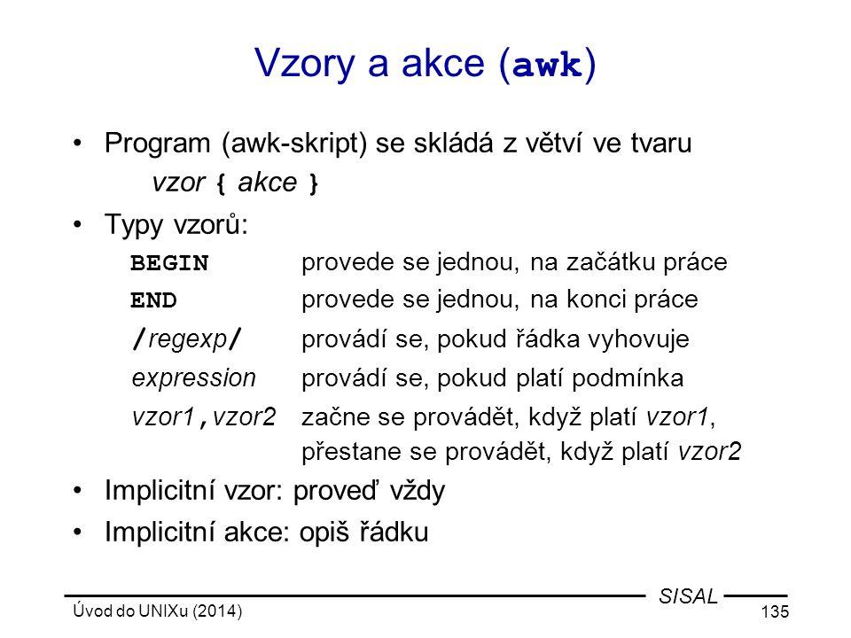 Úvod do UNIXu (2014) 135 SISAL Vzory a akce ( awk ) Program (awk-skript) se skládá z větví ve tvaru vzor { akce } Typy vzorů: BEGIN provede se jednou,