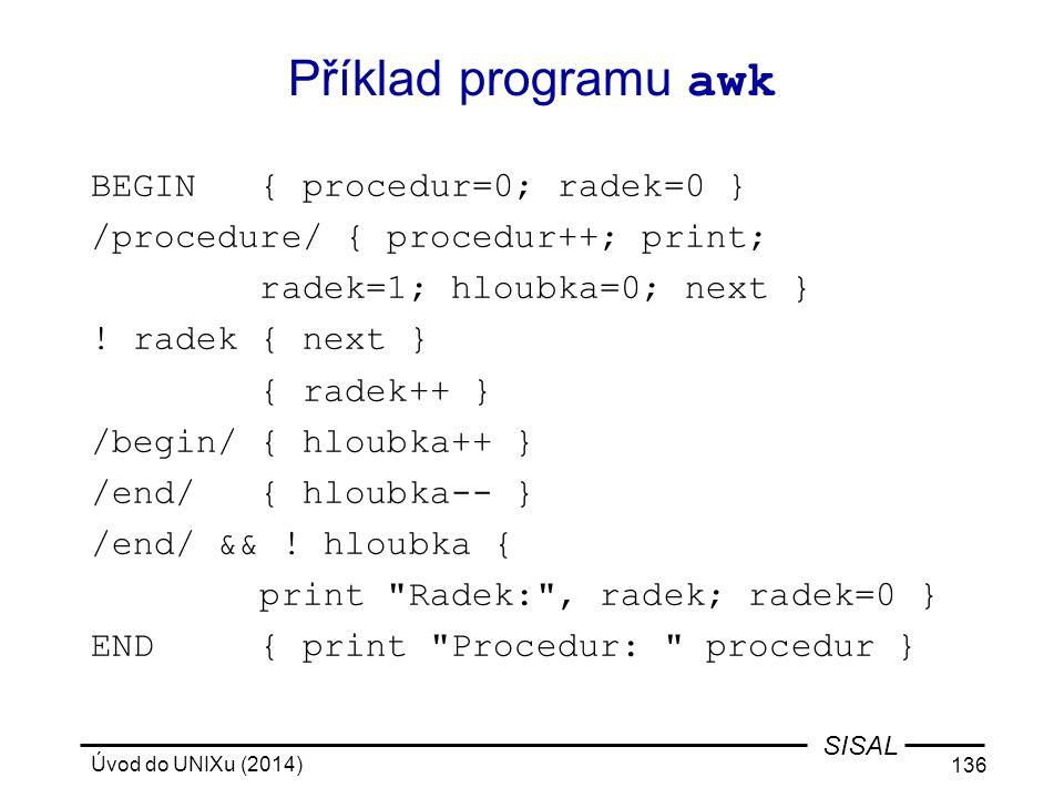 Úvod do UNIXu (2014) 136 SISAL Příklad programu awk BEGIN { procedur=0; radek=0 } /procedure/ { procedur++; print; radek=1; hloubka=0; next } ! radek