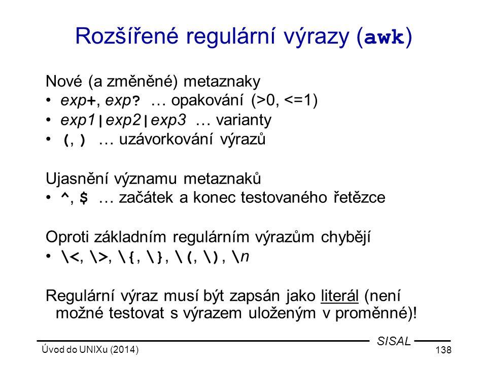 Úvod do UNIXu (2014) 138 SISAL Rozšířené regulární výrazy ( awk ) Nové (a změněné) metaznaky exp +, exp ? … opakování (>0, <=1) exp1 | exp2 | exp3 … v