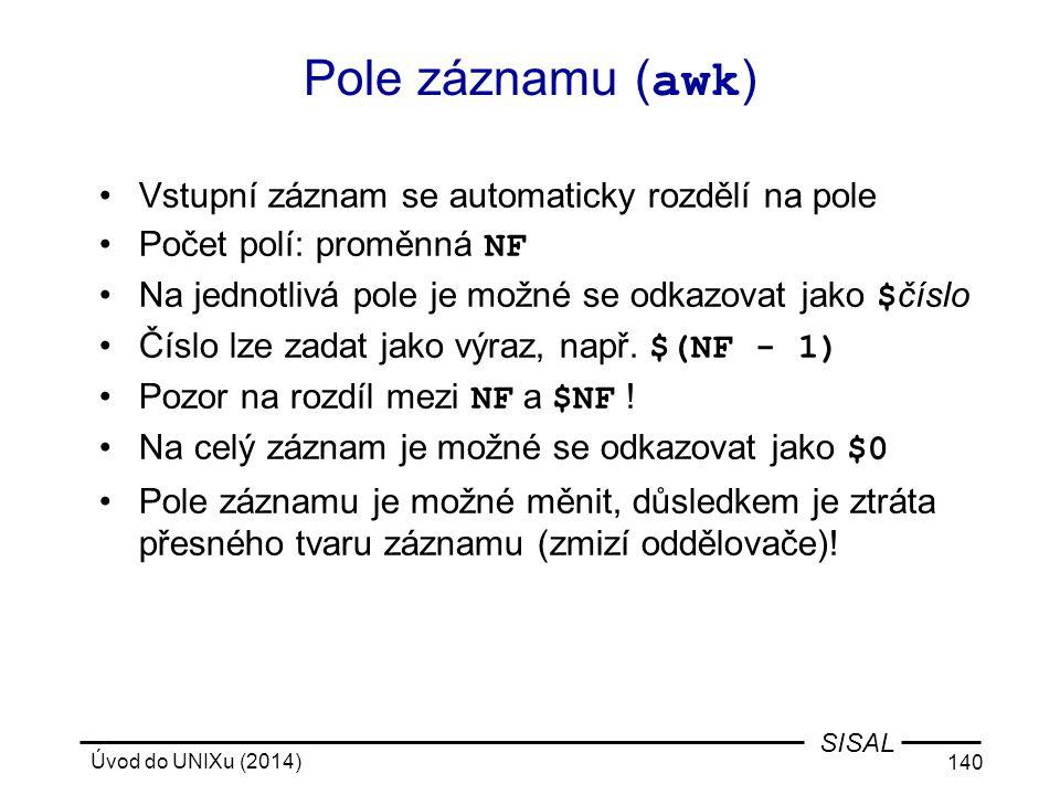 Úvod do UNIXu (2014) 140 SISAL Pole záznamu ( awk ) Vstupní záznam se automaticky rozdělí na pole Počet polí: proměnná NF Na jednotlivá pole je možné