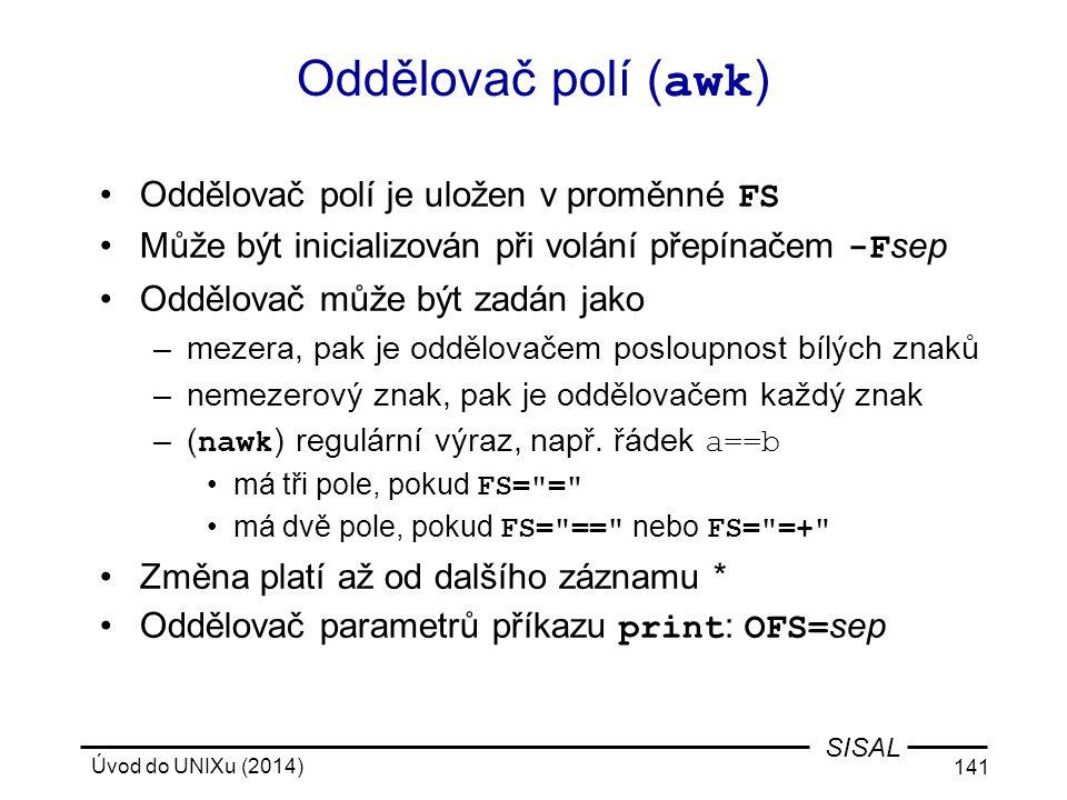 Úvod do UNIXu (2014) 141 SISAL Oddělovač polí ( awk ) Oddělovač polí je uložen v proměnné FS Může být inicializován při volání přepínačem -F sep Odděl