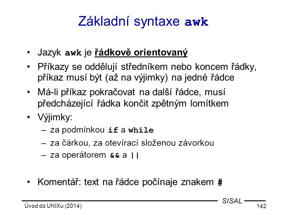 Úvod do UNIXu (2014) 142 SISAL Základní syntaxe awk Jazyk awk je řádkově orientovaný Příkazy se oddělují středníkem nebo koncem řádky, příkaz musí být