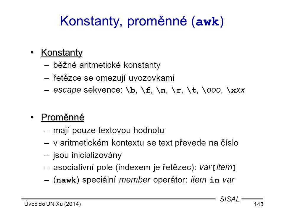 Úvod do UNIXu (2014) 143 SISAL Konstanty, proměnné ( awk ) KonstantyKonstanty –běžné aritmetické konstanty –řetězce se omezují uvozovkami –escape sekv