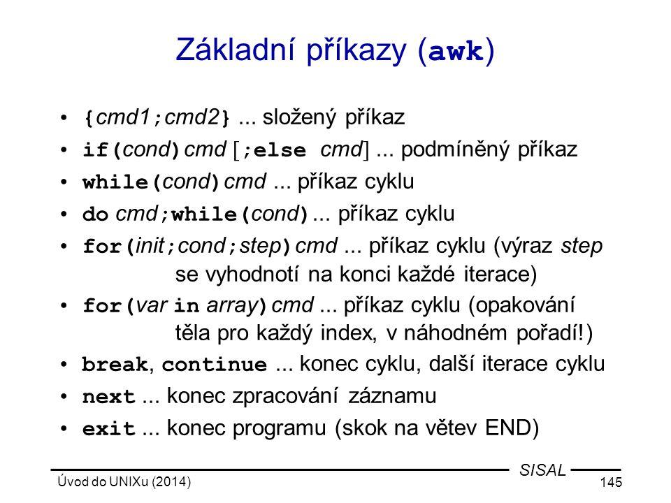 Úvod do UNIXu (2014) 145 SISAL Základní příkazy ( awk ) { cmd1 ; cmd2 }... složený příkaz if( cond ) cmd [ ;else cmd ]... podmíněný příkaz while( cond
