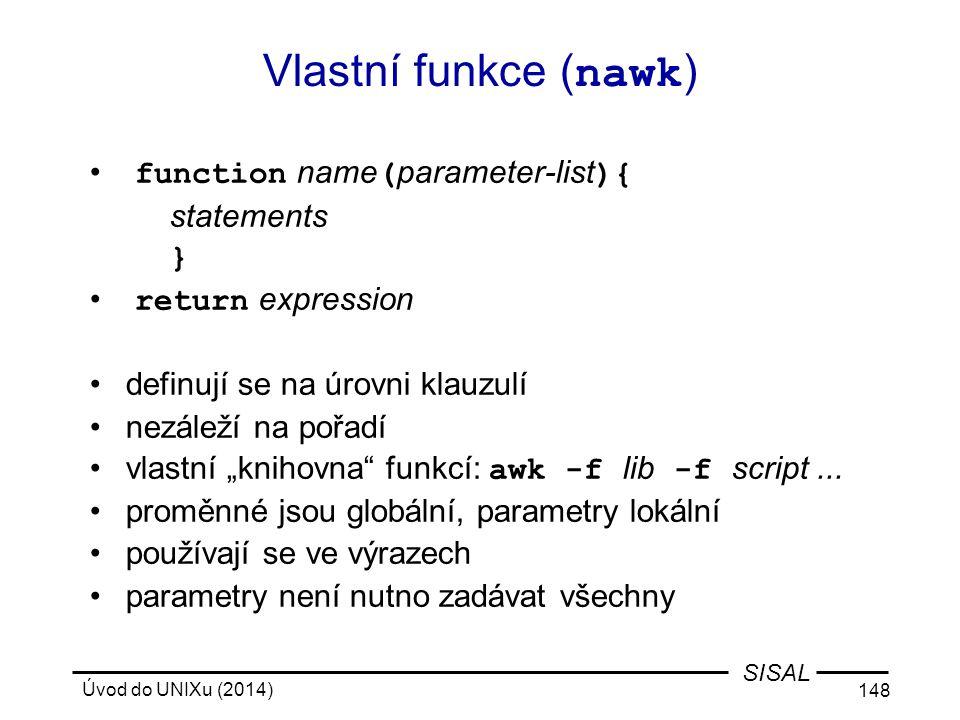 Úvod do UNIXu (2014) 148 SISAL Vlastní funkce ( nawk ) function name ( parameter-list ){ statements } return expression definují se na úrovni klauzulí