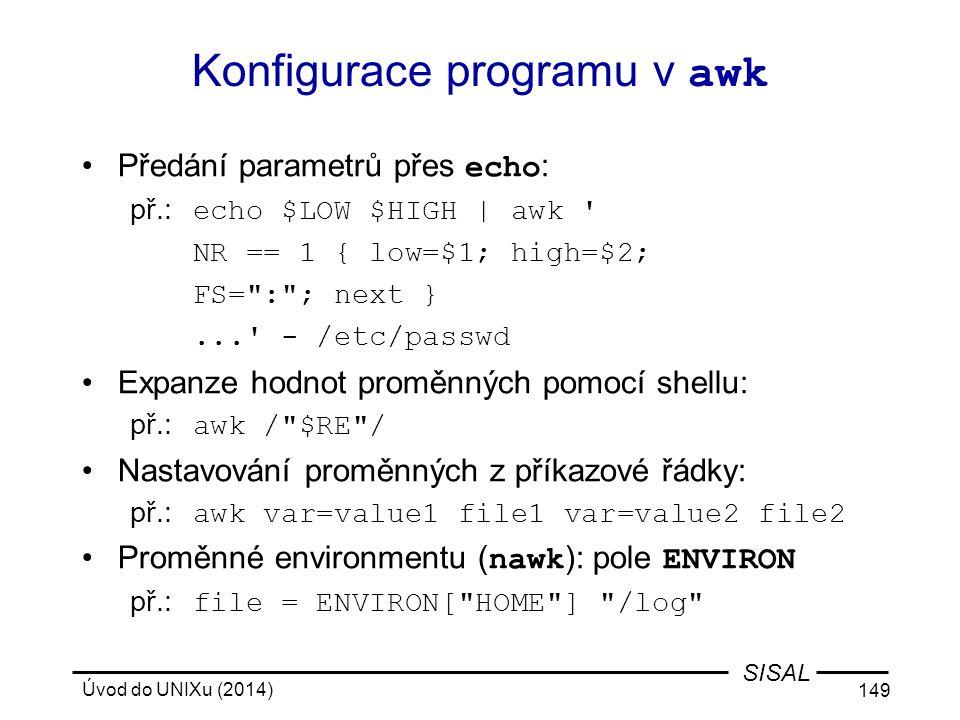Úvod do UNIXu (2014) 149 SISAL Konfigurace programu v awk Předání parametrů přes echo : př.: echo $LOW $HIGH | awk ' NR == 1 { low=$1; high=$2; FS=