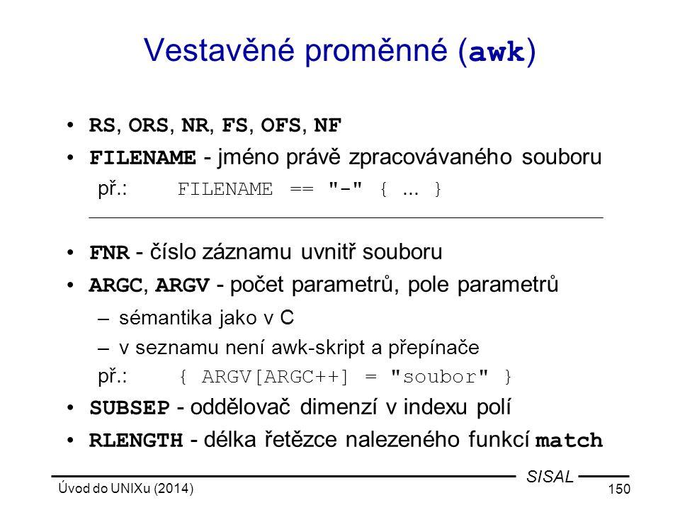 Úvod do UNIXu (2014) 150 SISAL Vestavěné proměnné ( awk ) RS, ORS, NR, FS, OFS, NF FILENAME - jméno právě zpracovávaného souboru př.: FILENAME ==