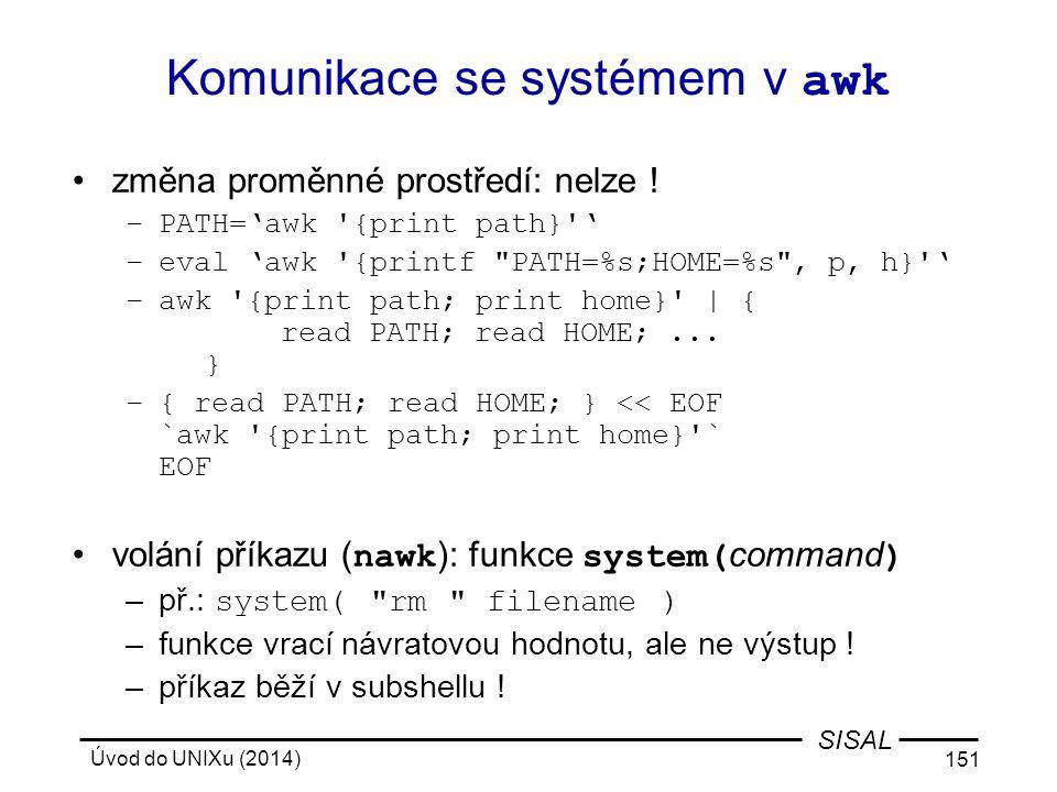 Úvod do UNIXu (2014) 151 SISAL Komunikace se systémem v awk změna proměnné prostředí: nelze ! –PATH='awk '{print path}'' –eval 'awk '{printf