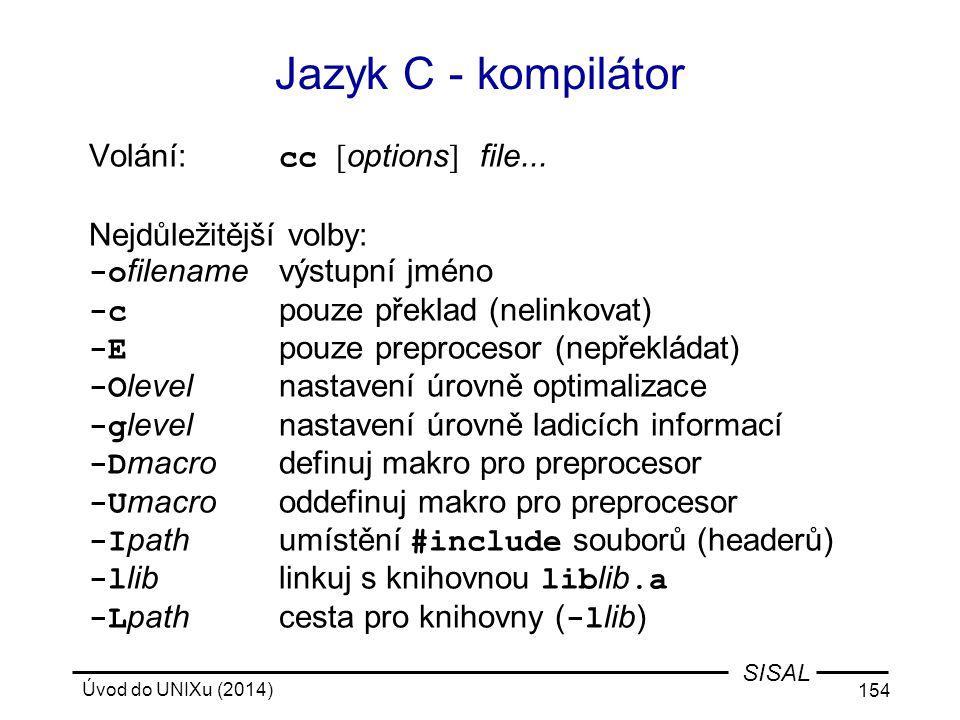 Úvod do UNIXu (2014) 154 SISAL Volání: cc [ options ] file... Nejdůležitější volby: -o filenamevýstupní jméno -c pouze překlad(nelinkovat) -E pouze pr