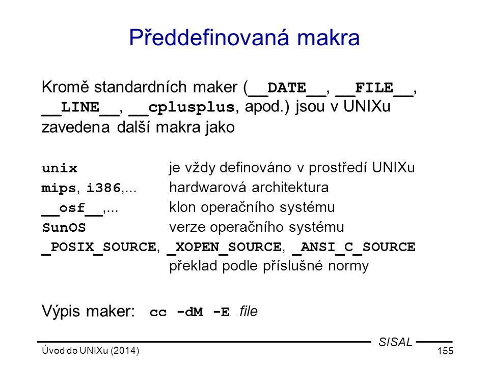 Úvod do UNIXu (2014) 155 SISAL Předdefinovaná makra Kromě standardních maker ( __DATE__, __FILE__, __LINE__, __cplusplus, apod.) jsou v UNIXu zavedena