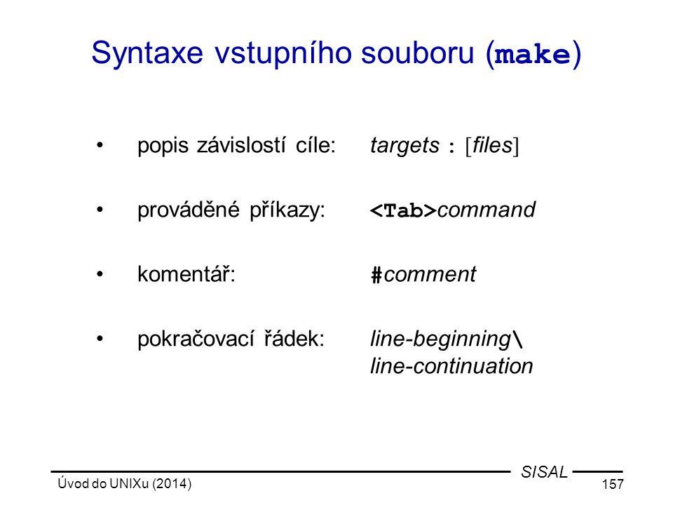Úvod do UNIXu (2014) 157 SISAL Syntaxe vstupního souboru ( make ) popis závislostí cíle:targets : [ files ] prováděné příkazy: command komentář: # com