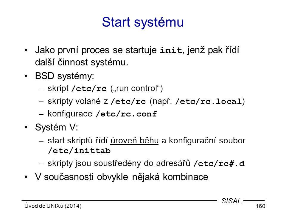 """Úvod do UNIXu (2014) 160 SISAL Start systému Jako první proces se startuje init, jenž pak řídí další činnost systému. BSD systémy: –skript /etc/rc (""""r"""