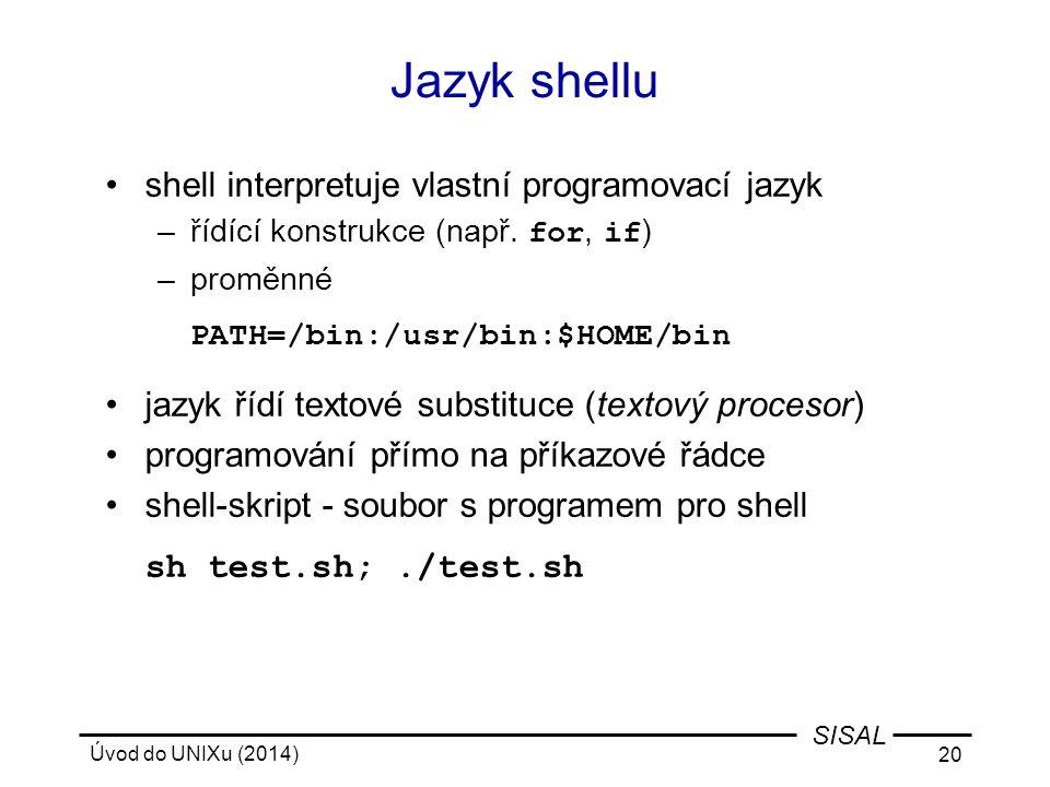Úvod do UNIXu (2014) 20 SISAL Jazyk shellu shell interpretuje vlastní programovací jazyk –řídící konstrukce (např. for, if ) –proměnné PATH=/bin:/usr/