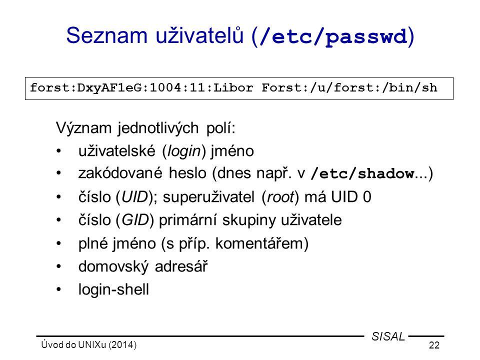 Úvod do UNIXu (2014) 22 SISAL Seznam uživatelů ( /etc/passwd ) forst:DxyAF1eG:1004:11:Libor Forst:/u/forst:/bin/sh Význam jednotlivých polí: uživatels