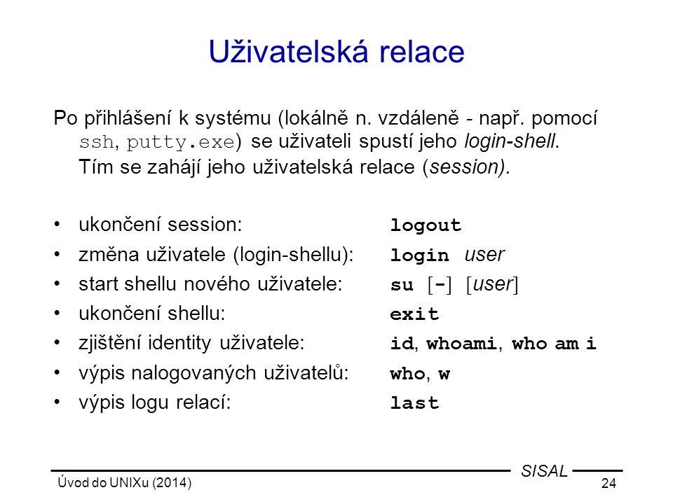 Úvod do UNIXu (2014) 24 SISAL Uživatelská relace Po přihlášení k systému (lokálně n. vzdáleně - např. pomocí ssh, putty.exe ) se uživateli spustí jeho