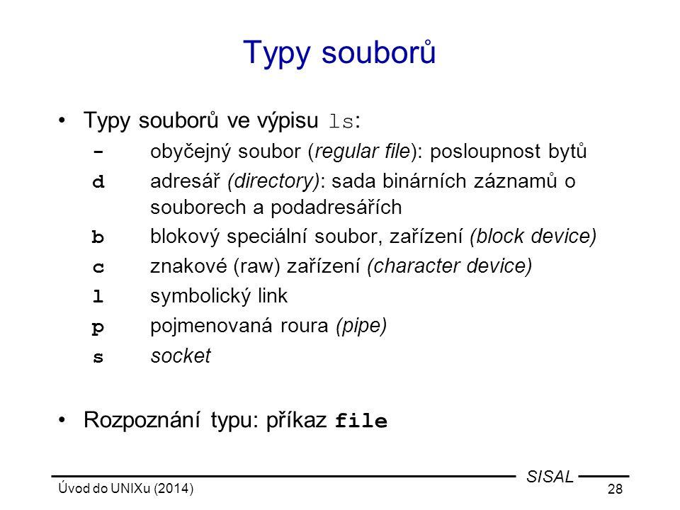 Úvod do UNIXu (2014) 28 SISAL Typy souborů Typy souborů ve výpisu ls : - obyčejný soubor (regular file): posloupnost bytů d adresář (directory): sada