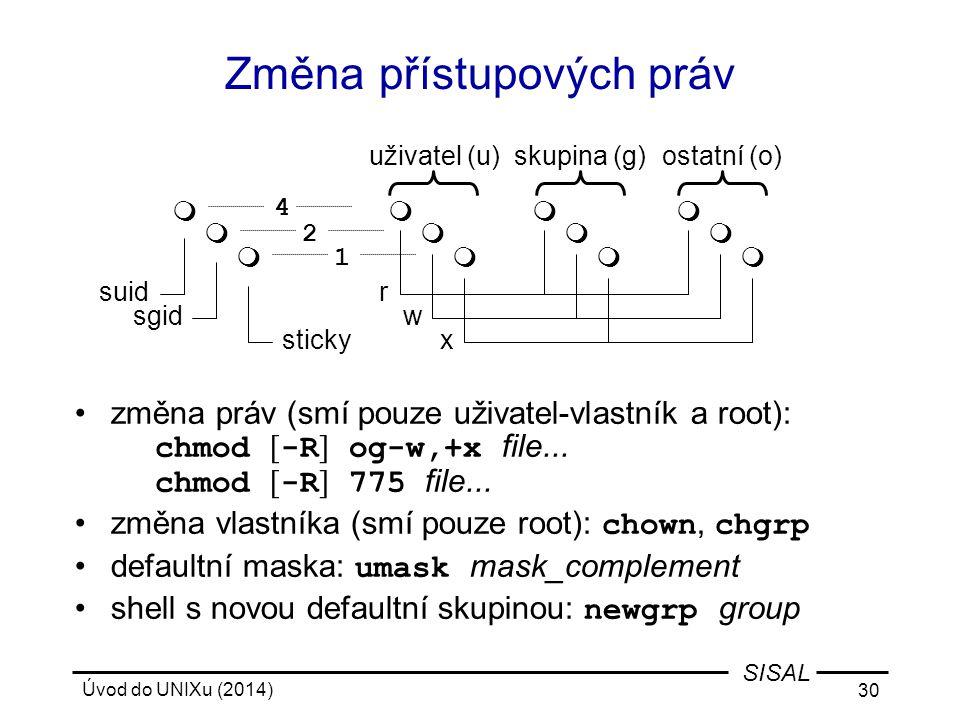 Úvod do UNIXu (2014) 30 SISAL Změna přístupových práv změna práv (smí pouze uživatel-vlastník a root): chmod [ -R ] og-w,+x file... chmod [ -R ] 775 f