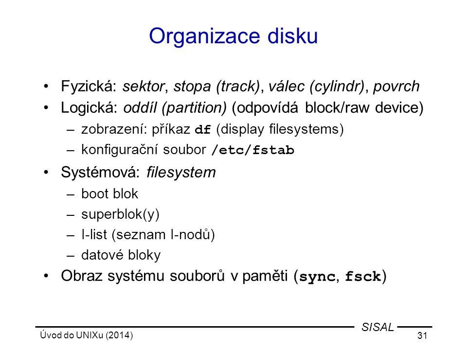 Úvod do UNIXu (2014) 31 SISAL Organizace disku Fyzická: sektor, stopa (track), válec (cylindr), povrch Logická: oddíl (partition) (odpovídá block/raw