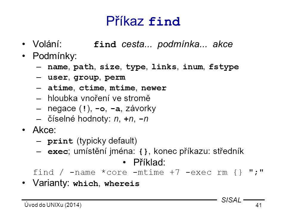 Úvod do UNIXu (2014) 41 SISAL Příkaz find Volání: find cesta... podmínka... akce Podmínky: – name, path, size, type, links, inum, fstype – user, group