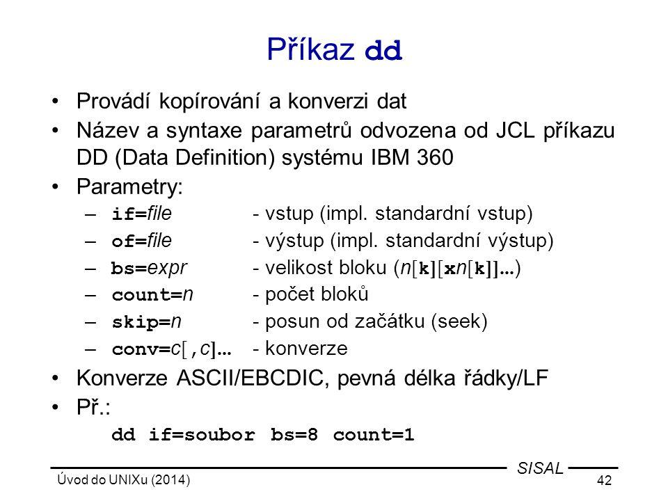 Úvod do UNIXu (2014) 42 SISAL Příkaz dd Provádí kopírování a konverzi dat Název a syntaxe parametrů odvozena od JCL příkazu DD (Data Definition) systé
