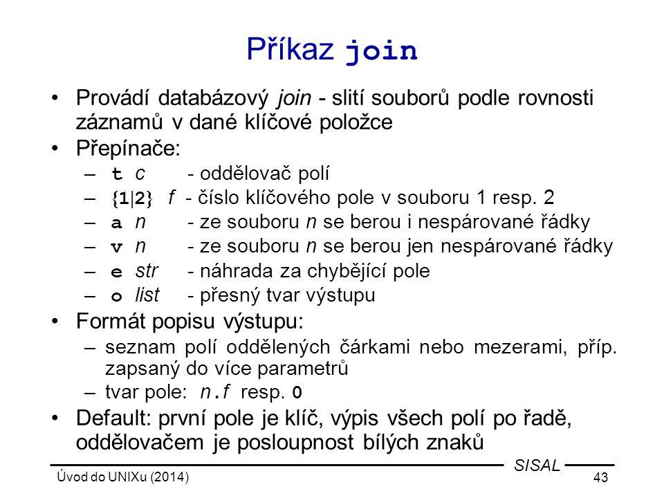 Úvod do UNIXu (2014) 43 SISAL Příkaz join Provádí databázový join - slití souborů podle rovnosti záznamů v dané klíčové položce Přepínače: – t c- oddě