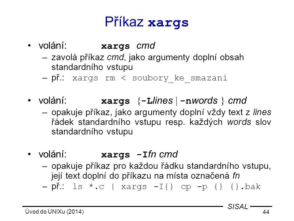 Úvod do UNIXu (2014) 44 SISAL Příkaz xargs volání: xargs cmd –zavolá příkaz cmd, jako argumenty doplní obsah standardního vstupu –př.: xargs rm < soub
