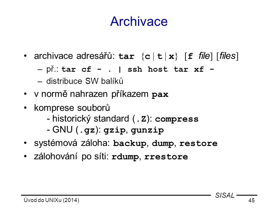 Úvod do UNIXu (2014) 45 SISAL Archivace archivace adresářů: tar { c | t | x } [ f file ] [ files ] –př.: tar cf -. | ssh host tar xf - –distribuce SW
