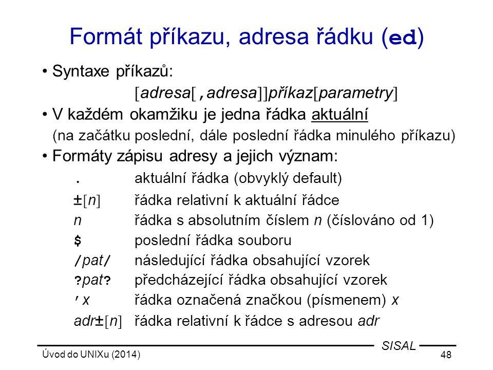 Úvod do UNIXu (2014) 48 SISAL Formát příkazu, adresa řádku ( ed ) Syntaxe příkazů: [ adresa [, adresa ]] příkaz [ parametry ] V každém okamžiku je jed