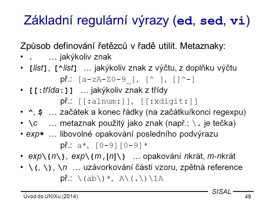 Úvod do UNIXu (2014) 49 SISAL Základní regulární výrazy ( ed, sed, vi ) Způsob definování řetězců v řadě utilit. Metaznaky:. …jakýkoliv znak [ list ],