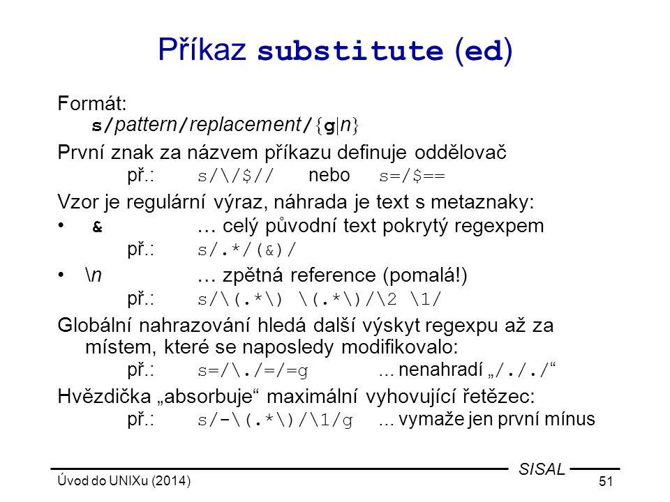 Úvod do UNIXu (2014) 51 SISAL Příkaz substitute ( ed ) Formát: s/ pattern / replacement / { g | n } První znak za názvem příkazu definuje oddělovač př