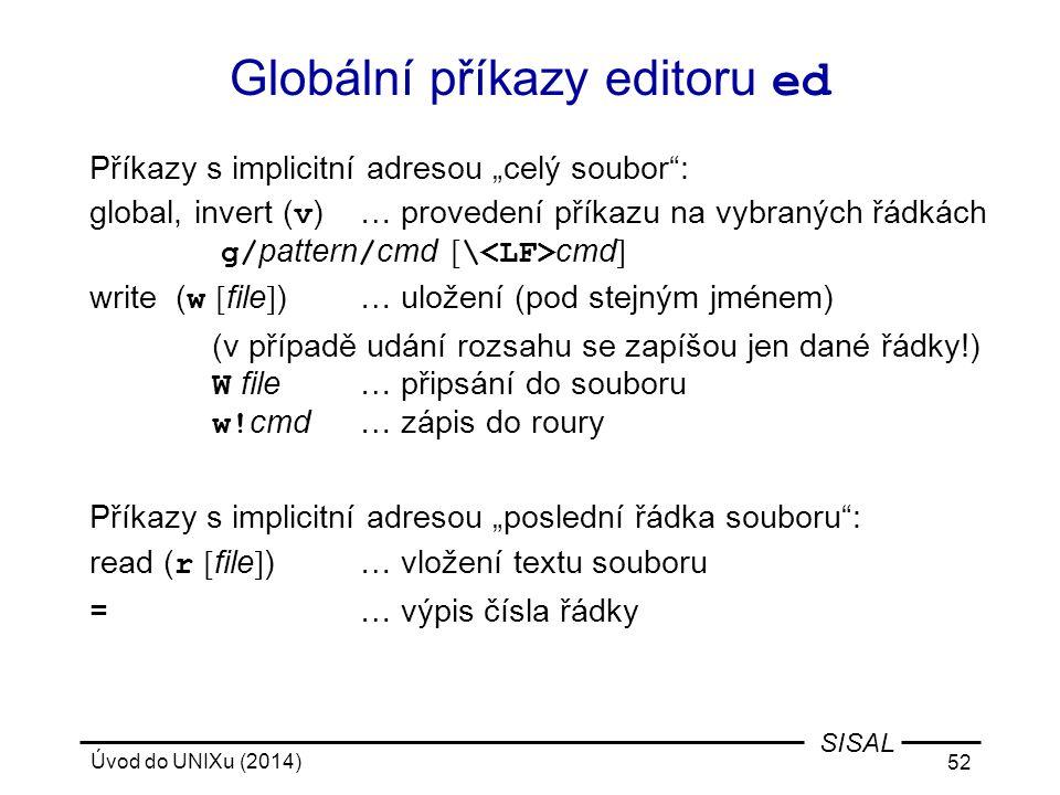 """Úvod do UNIXu (2014) 52 SISAL Globální příkazy editoru ed Příkazy s implicitní adresou """"celý soubor"""": global, invert ( v )… provedení příkazu na vybra"""