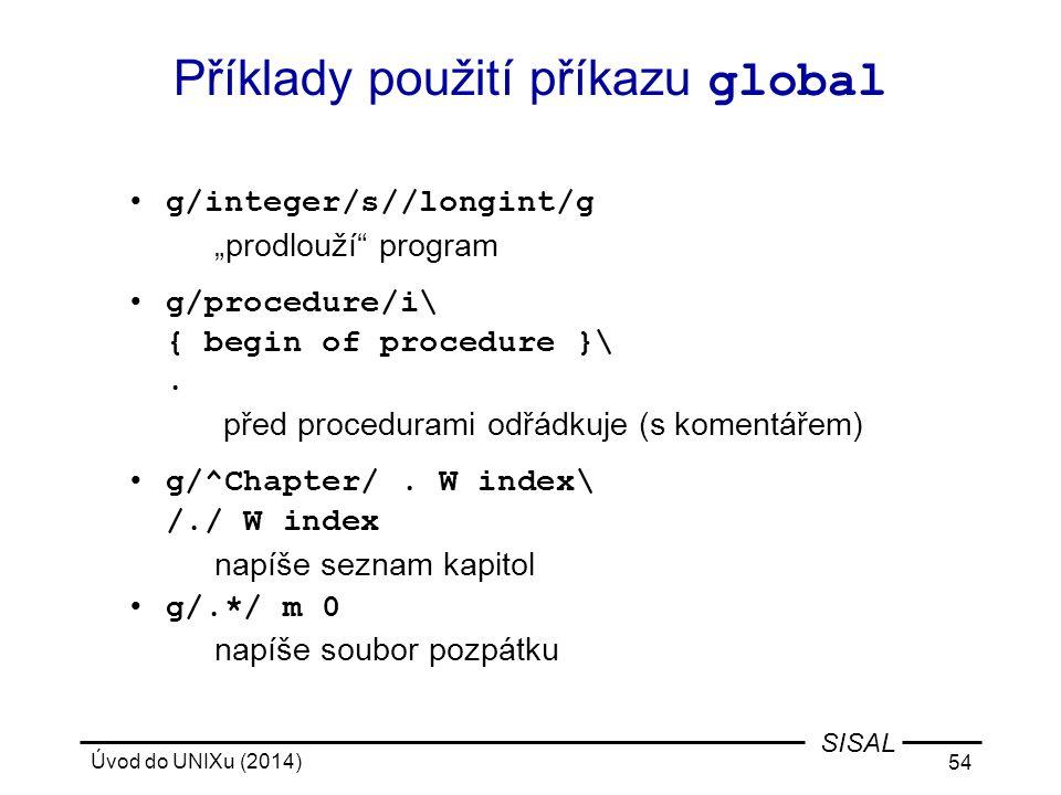 """Úvod do UNIXu (2014) 54 SISAL Příklady použití příkazu global g/integer/s//longint/g """"prodlouží"""" program g/procedure/i\ { begin of procedure }\. před"""