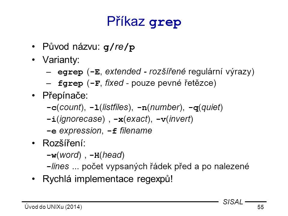 Úvod do UNIXu (2014) 55 SISAL Příkaz grep Původ názvu: g/ re /p Varianty: – egrep ( -E, extended - rozšířené regulární výrazy) – fgrep ( -F, fixed - p