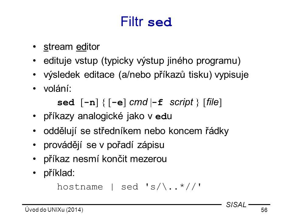 Úvod do UNIXu (2014) 56 SISAL Filtr sed sedstream editor edituje vstup (typicky výstup jiného programu) výsledek editace (a/nebo příkazů tisku) vypisu
