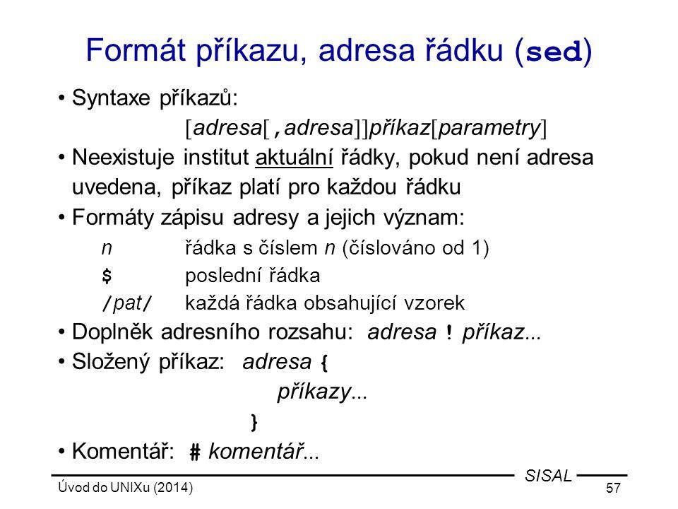 Úvod do UNIXu (2014) 57 SISAL Formát příkazu, adresa řádku ( sed ) Syntaxe příkazů: [ adresa [, adresa ]] příkaz [ parametry ] Neexistuje institut akt