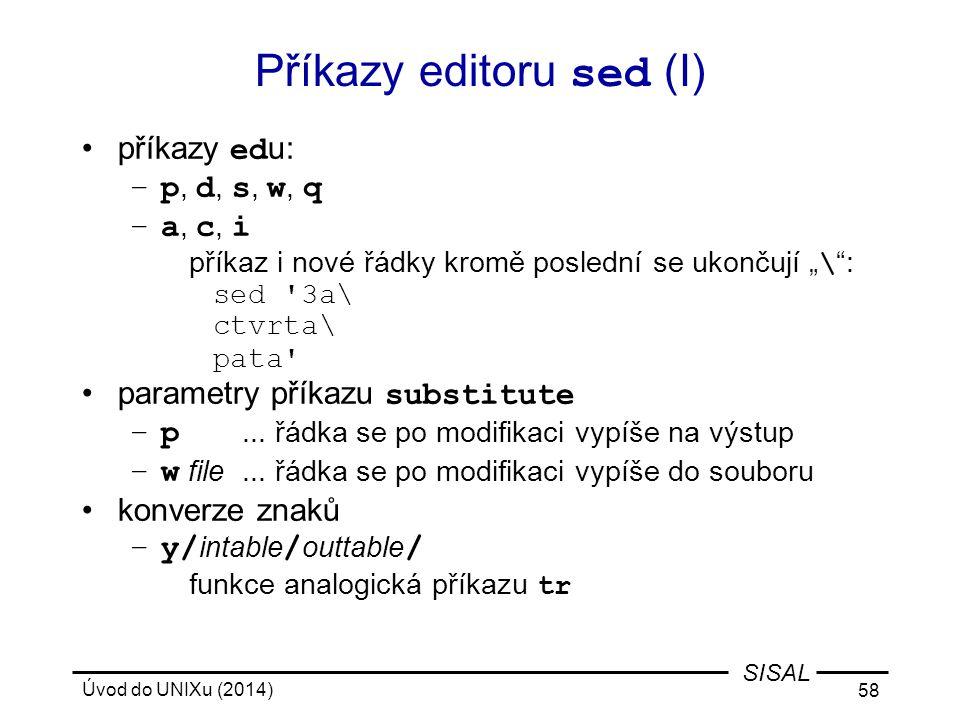 """Úvod do UNIXu (2014) 58 SISAL Příkazy editoru sed (I) příkazy ed u: –p, d, s, w, q –a, c, i příkaz i nové řádky kromě poslední se ukončují """" \ """": sed"""