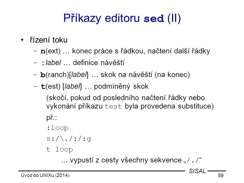 Úvod do UNIXu (2014) 59 SISAL Příkazy editoru sed (II) řízení toku –n (ext) … konec práce s řádkou, načtení další řádky –: label … definice návěští –b