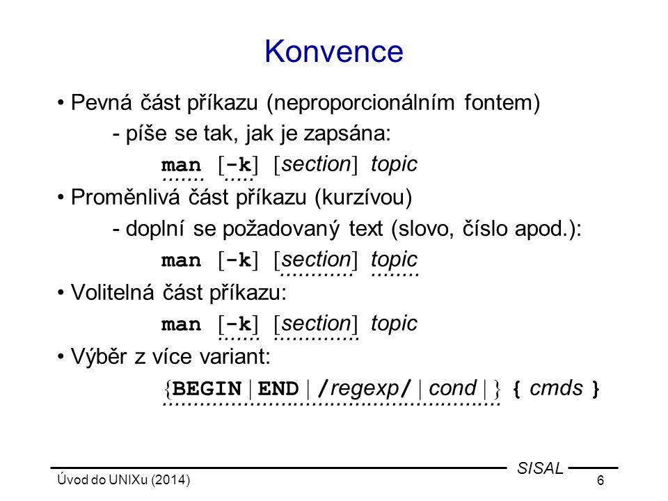 Úvod do UNIXu (2014) 117 SISAL Řídící struktury - while, until Příklad: while read line; do case $line in \#* ) continue;; * ) $line;; esac done < script Příklad: i=1; until mkdir /tmp/$i; do i=`expr $i + 1` done Příklad: while [ $# -gt 0 ]; do case $1 in -n ) N=$2; shift 2;; -n* ) N=`echo $1 | cut -c3-`; shift;; * ) break;; esac done