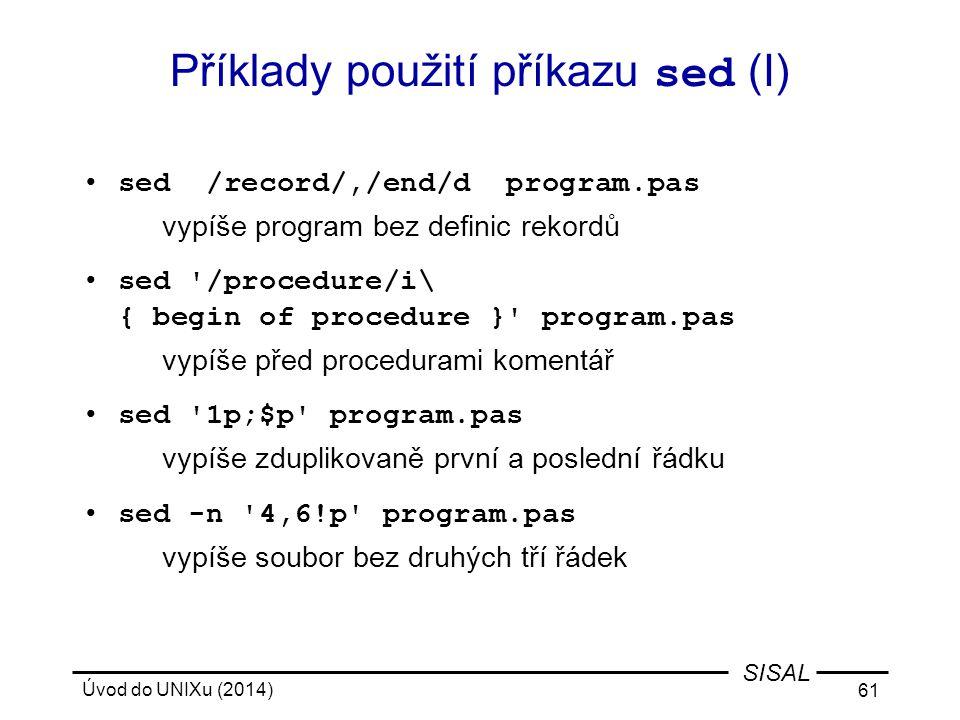 Úvod do UNIXu (2014) 61 SISAL Příklady použití příkazu sed (I) sed /record/,/end/d program.pas vypíše program bez definic rekordů sed '/procedure/i\ {