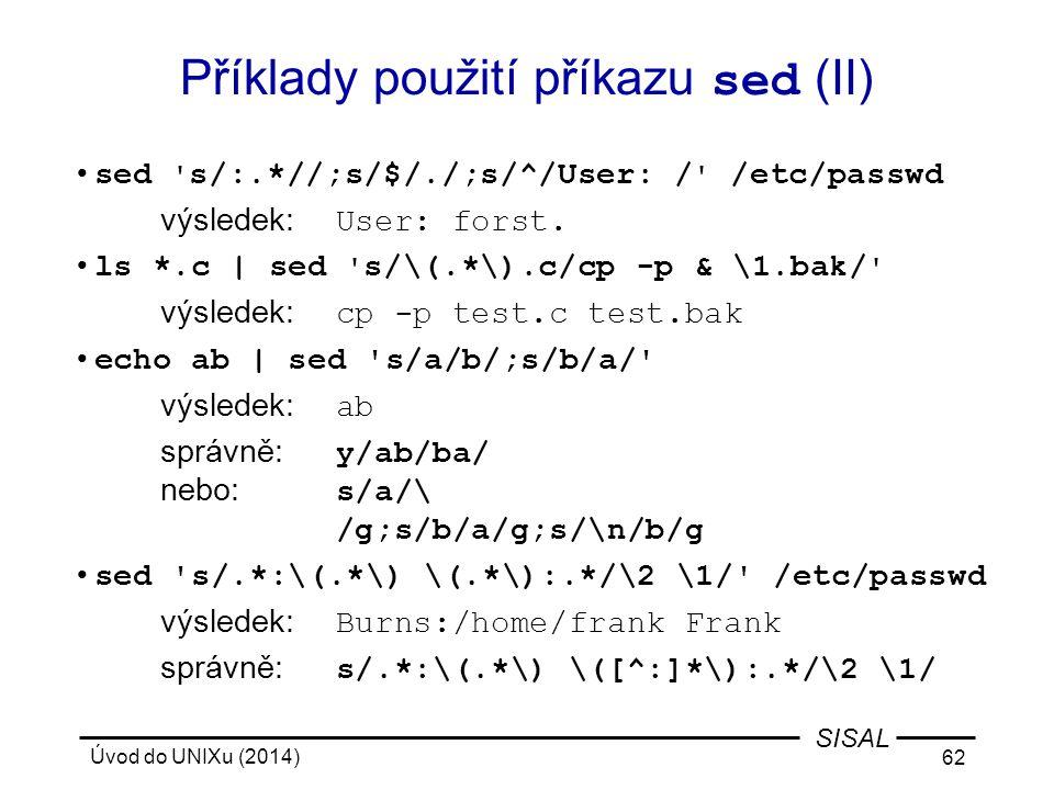Úvod do UNIXu (2014) 62 SISAL Příklady použití příkazu sed (II) sed ' s/:.*//;s/$/./;s/^/User: / ' /etc/passwd výsledek: User: forst. ls *.c | sed ' s