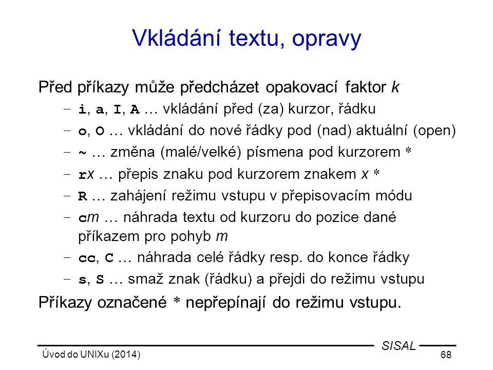 Úvod do UNIXu (2014) 68 SISAL Vkládání textu, opravy Před příkazy může předcházet opakovací faktor k –i, a, I, A … vkládání před (za) kurzor, řádku –o