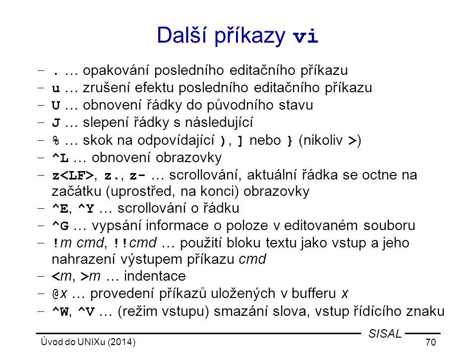 Úvod do UNIXu (2014) 70 SISAL Další příkazy vi –. … opakování posledního editačního příkazu –u … zrušení efektu posledního editačního příkazu –U … obn