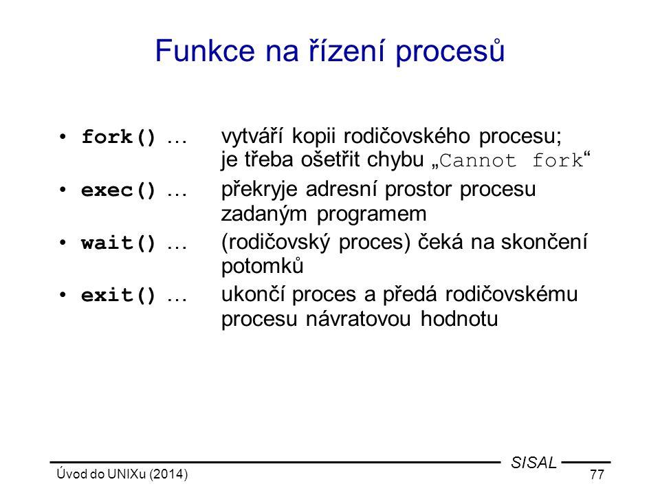 """Úvod do UNIXu (2014) 77 SISAL Funkce na řízení procesů fork() …vytváří kopii rodičovského procesu; je třeba ošetřit chybu """" Cannot fork """" exec() …přek"""