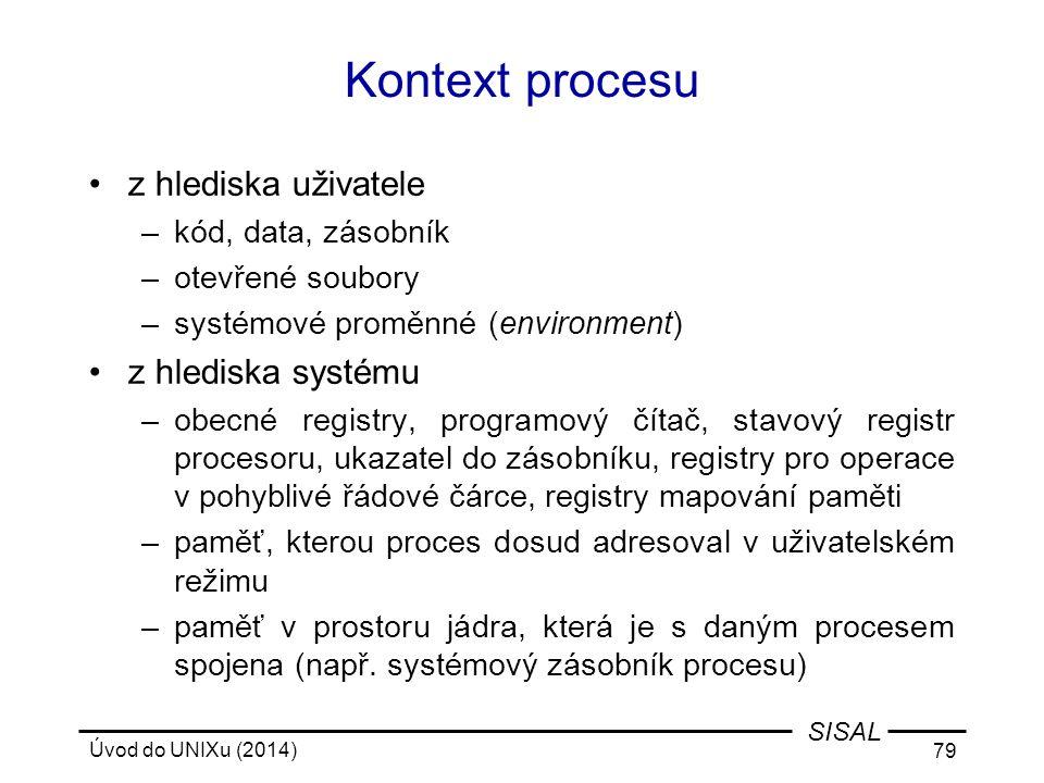 Úvod do UNIXu (2014) 79 SISAL Kontext procesu z hlediska uživatele –kód, data, zásobník –otevřené soubory –systémové proměnné (environment) z hlediska