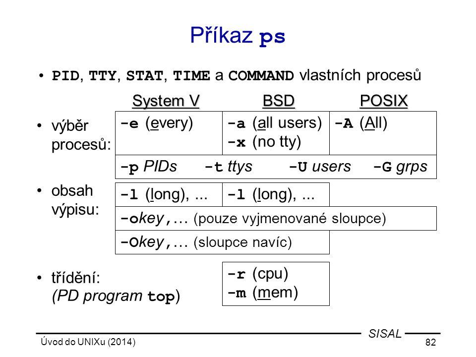 Úvod do UNIXu (2014) 82 SISAL Příkaz ps PID, TTY, STAT, TIME a COMMAND vlastních procesů System VBSDPOSIX System V BSDPOSIX výběr procesů: obsah výpis