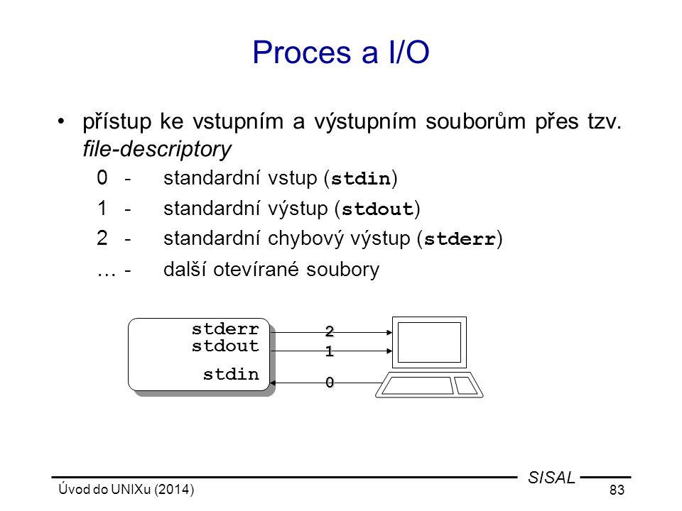 Úvod do UNIXu (2014) 83 SISAL Proces a I/O přístup ke vstupním a výstupním souborům přes tzv. file-descriptory 0-standardní vstup ( stdin ) 1-standard