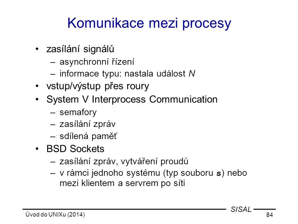 Úvod do UNIXu (2014) 84 SISAL Komunikace mezi procesy zasílání signálů –asynchronní řízení –informace typu: nastala událost N vstup/výstup přes roury